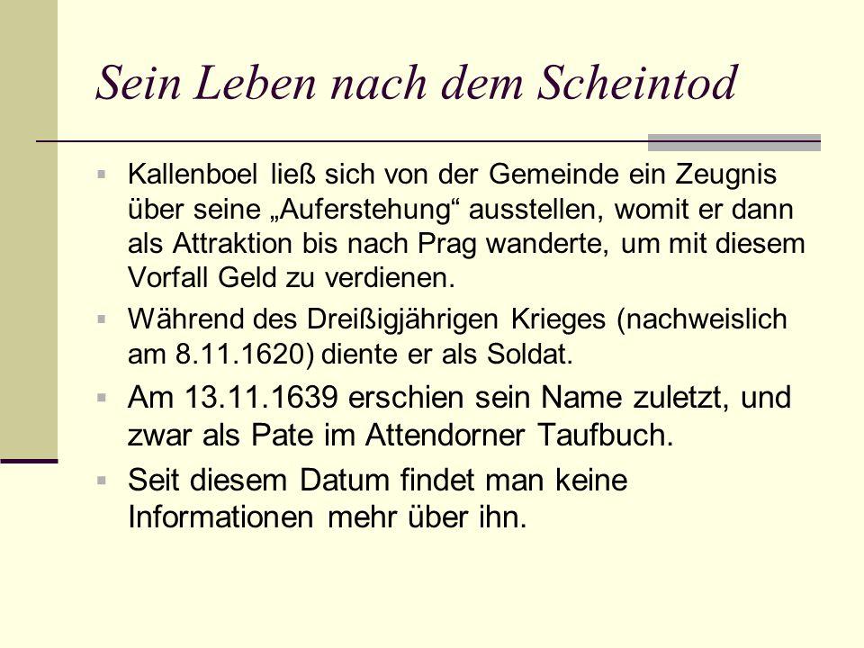 Sein Leben nach dem Scheintod Kallenboel ließ sich von der Gemeinde ein Zeugnis über seine Auferstehung ausstellen, womit er dann als Attraktion bis nach Prag wanderte, um mit diesem Vorfall Geld zu verdienen.