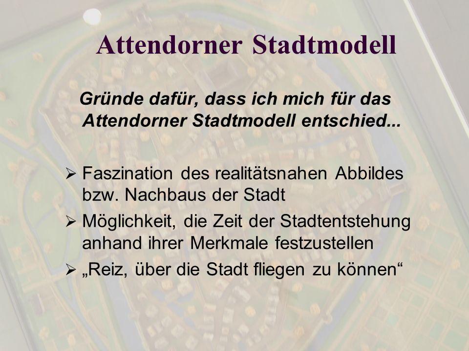 Attendorner Stadtmodell Gründe dafür, dass ich mich für das Attendorner Stadtmodell entschied... Faszination des realitätsnahen Abbildes bzw. Nachbaus