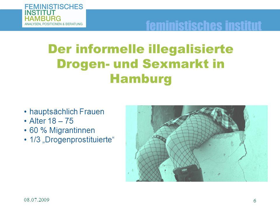 feministisches institut hauptsächlich Frauen Alter 18 – 75 60 % Migrantinnen 1/3 Drogenprostituierte 08.07.2009 6 Der informelle illegalisierte Drogen