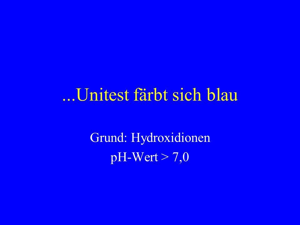 ...Unitest färbt sich blau Grund: Hydroxidionen pH-Wert > 7,0