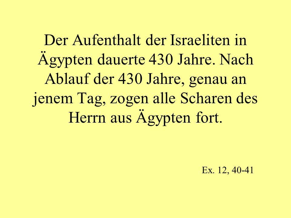 Der Aufenthalt der Israeliten in Ägypten dauerte 430 Jahre. Nach Ablauf der 430 Jahre, genau an jenem Tag, zogen alle Scharen des Herrn aus Ägypten fo