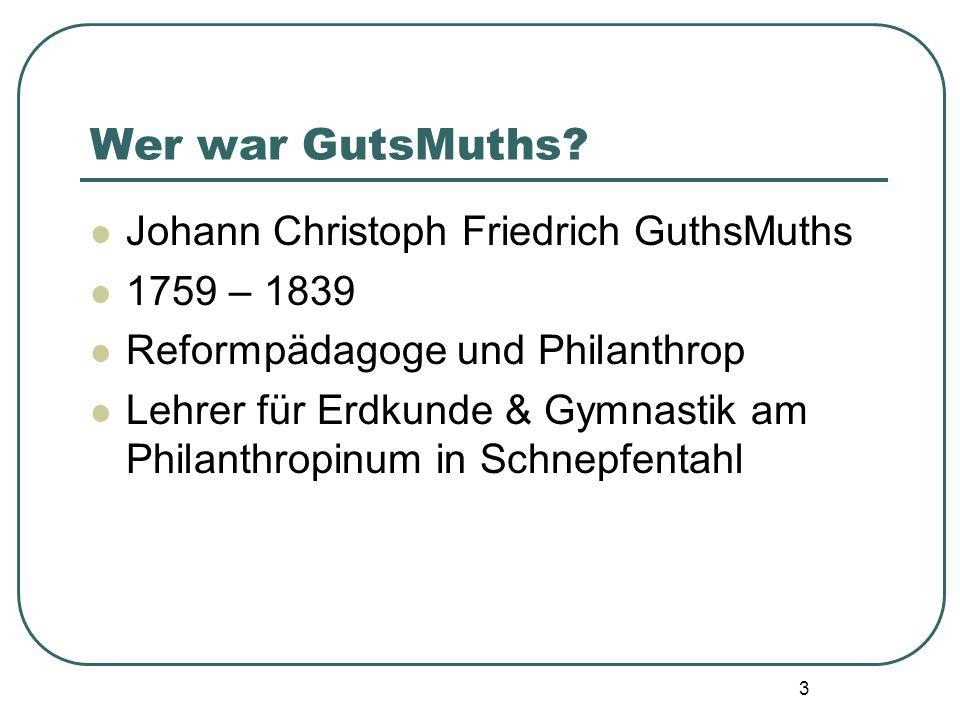 3 Wer war GutsMuths? Johann Christoph Friedrich GuthsMuths 1759 – 1839 Reformpädagoge und Philanthrop Lehrer für Erdkunde & Gymnastik am Philanthropin