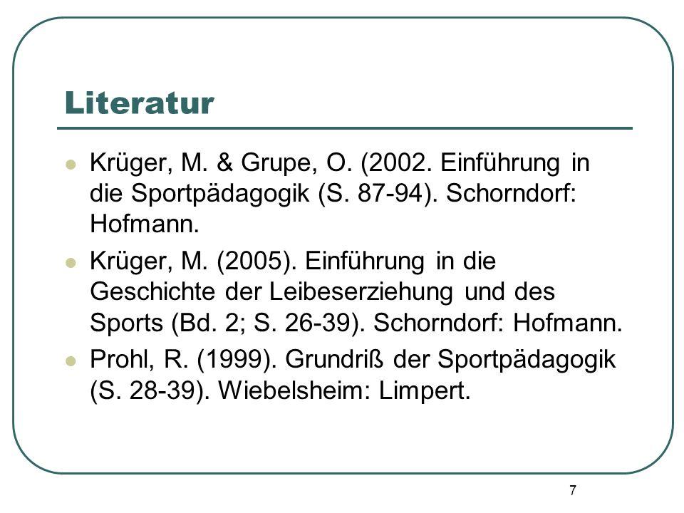7 Literatur Krüger, M. & Grupe, O. (2002. Einführung in die Sportpädagogik (S. 87-94). Schorndorf: Hofmann. Krüger, M. (2005). Einführung in die Gesch