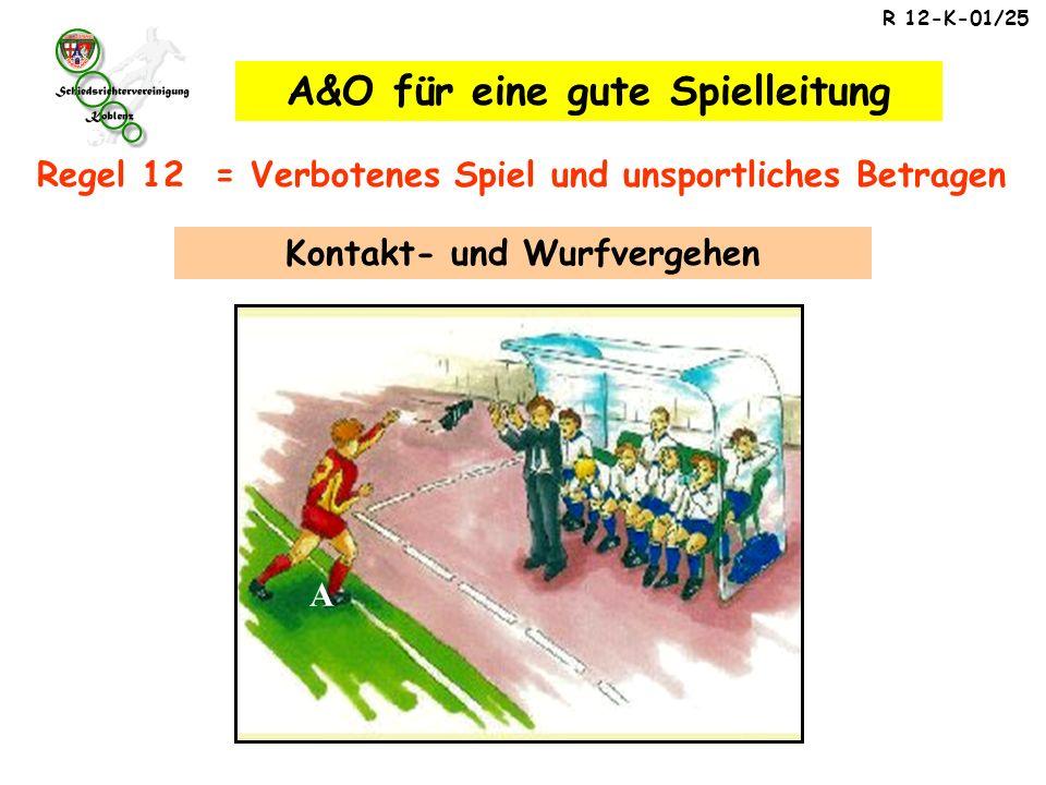 R 12-K-01/25 A Regel 12 = Verbotenes Spiel und unsportliches Betragen A&O für eine gute Spielleitung Kontakt- und Wurfvergehen