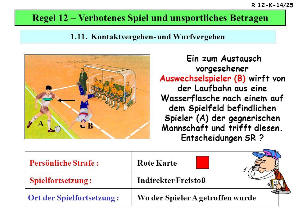 Regel 12 – Verbotenes Spiel und unsportliches Betragen Ein zum Austausch vorgesehener Auswechselspieler (B) wirft von der Laufbahn aus eine Wasserflasche nach einem auf dem Spielfeld befindlichen Spieler (A) der gegnerischen Mannschaft und trifft diesen.