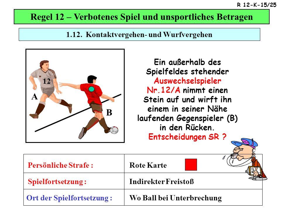 Regel 12 – Verbotenes Spiel und unsportliches Betragen Ein außerhalb des Spielfeldes stehender Auswechselspieler Nr.12/A nimmt einen Stein auf und wirft ihn einem in seiner Nähe laufenden Gegenspieler (B) in den Rücken.
