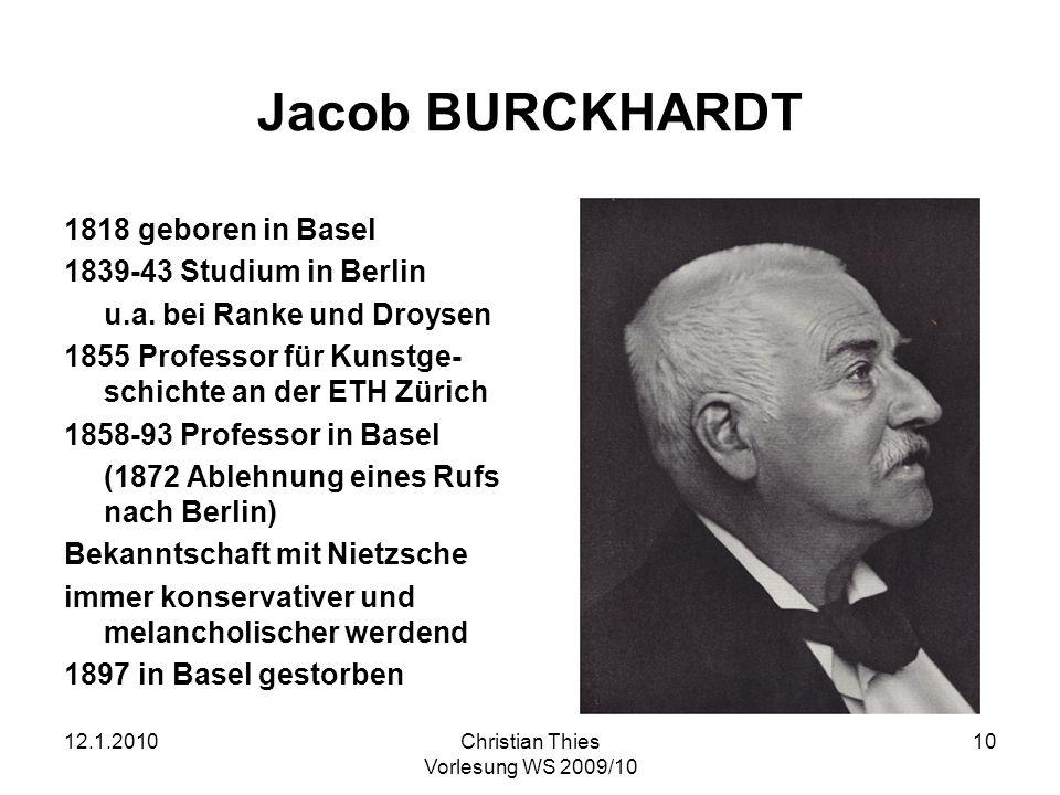 12.1.2010Christian Thies Vorlesung WS 2009/10 10 Jacob BURCKHARDT 1818 geboren in Basel 1839-43 Studium in Berlin u.a. bei Ranke und Droysen 1855 Prof