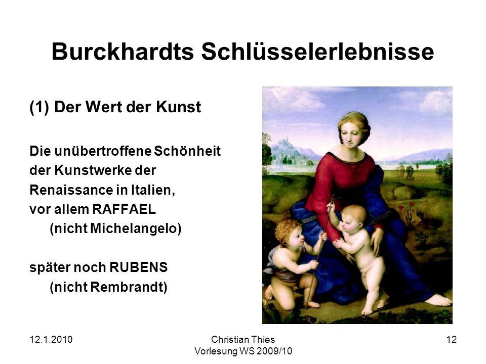 12.1.2010Christian Thies Vorlesung WS 2009/10 12 Burckhardts Schlüsselerlebnisse (1) Der Wert der Kunst Die unübertroffene Schönheit der Kunstwerke de