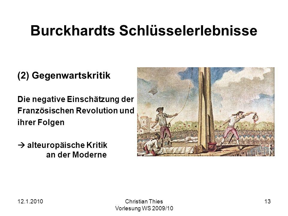 12.1.2010Christian Thies Vorlesung WS 2009/10 13 Burckhardts Schlüsselerlebnisse (2) Gegenwartskritik Die negative Einschätzung der Französischen Revo