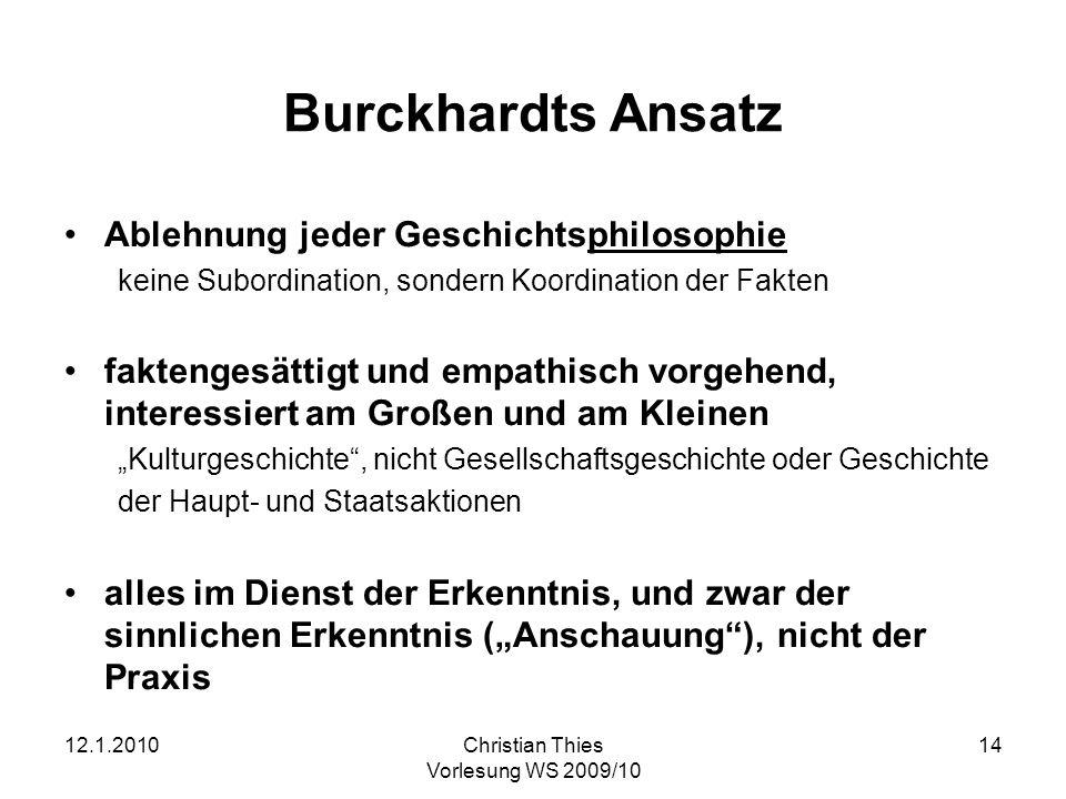 12.1.2010Christian Thies Vorlesung WS 2009/10 14 Burckhardts Ansatz Ablehnung jeder Geschichtsphilosophie keine Subordination, sondern Koordination de