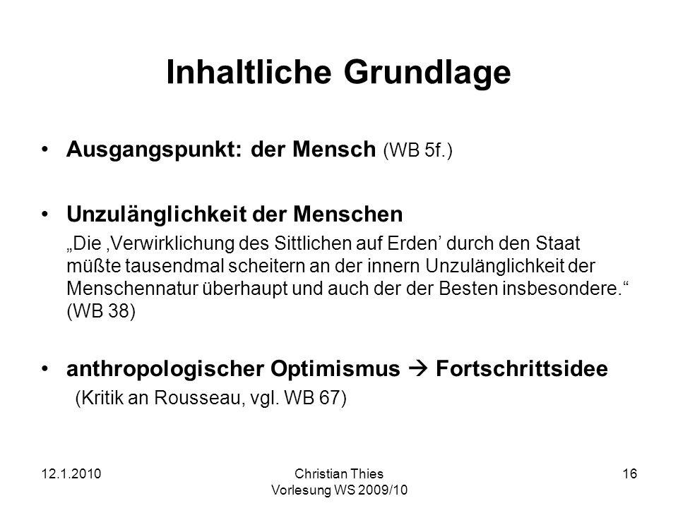 12.1.2010Christian Thies Vorlesung WS 2009/10 16 Inhaltliche Grundlage Ausgangspunkt: der Mensch (WB 5f.) Unzulänglichkeit der Menschen Die Verwirklic