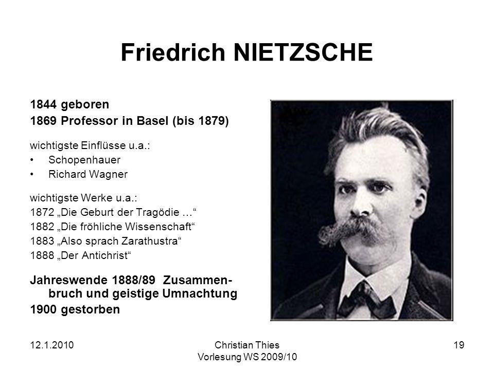 12.1.2010Christian Thies Vorlesung WS 2009/10 19 Friedrich NIETZSCHE 1844 geboren 1869 Professor in Basel (bis 1879) wichtigste Einflüsse u.a.: Schope