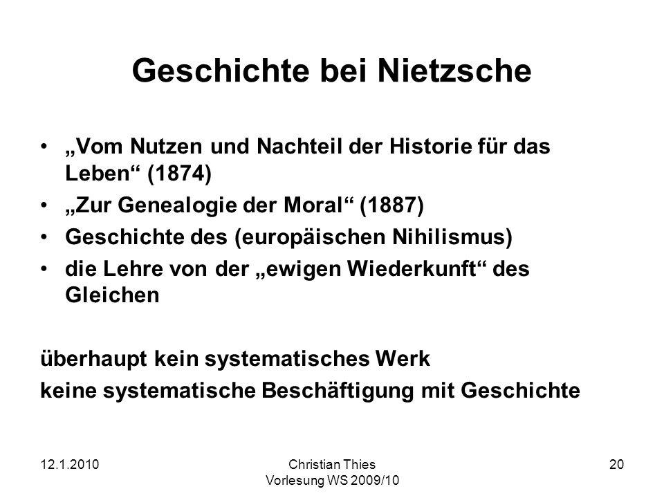 12.1.2010Christian Thies Vorlesung WS 2009/10 20 Geschichte bei Nietzsche Vom Nutzen und Nachteil der Historie für das Leben (1874) Zur Genealogie der