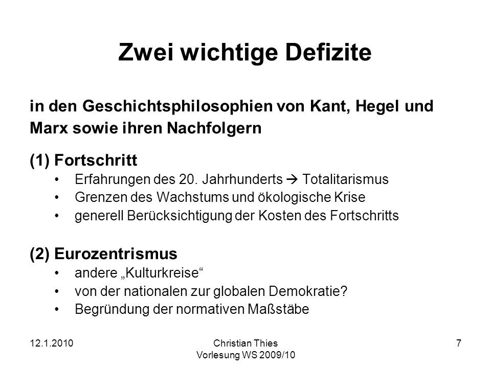 12.1.2010Christian Thies Vorlesung WS 2009/10 7 Zwei wichtige Defizite in den Geschichtsphilosophien von Kant, Hegel und Marx sowie ihren Nachfolgern