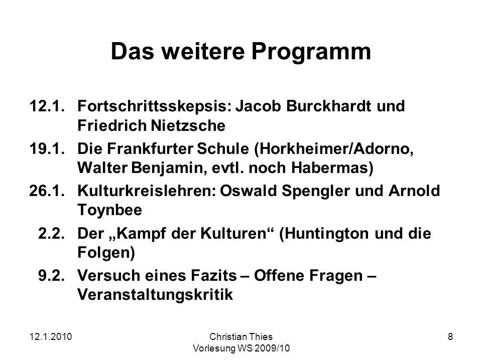 12.1.2010Christian Thies Vorlesung WS 2009/10 8 Das weitere Programm 12.1.Fortschrittsskepsis: Jacob Burckhardt und Friedrich Nietzsche 19.1.Die Frank