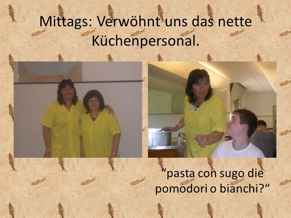 Mittags: Verwöhnt uns das nette Küchenpersonal. pasta con sugo die pomodori o bianchi?