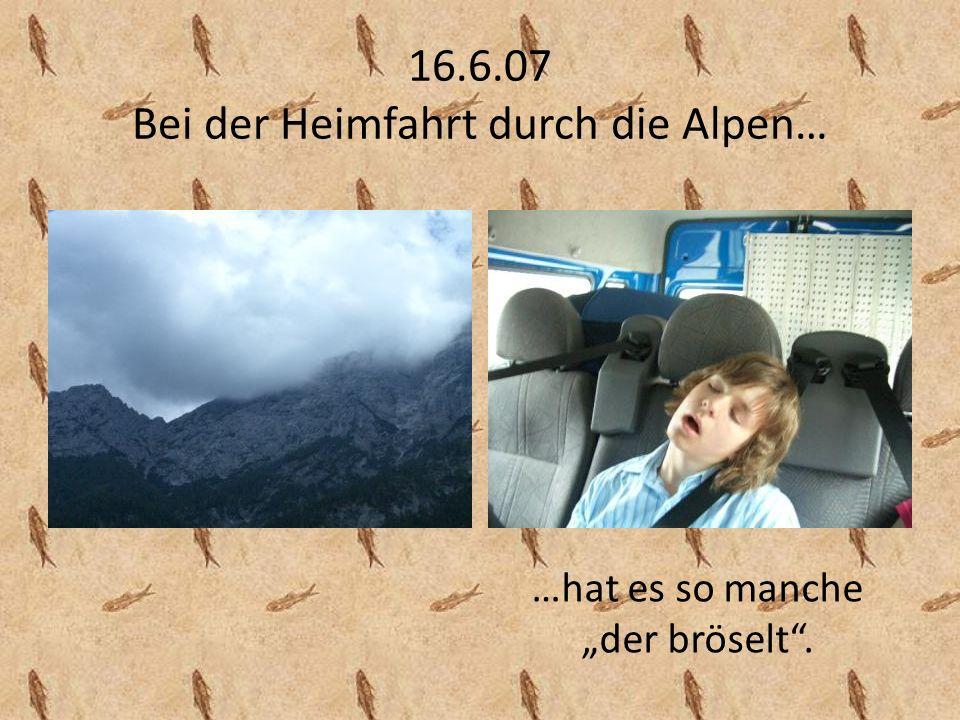 16.6.07 Bei der Heimfahrt durch die Alpen… …hat es so manche der bröselt.