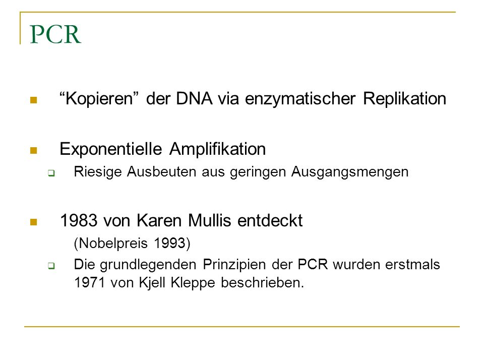PCR Kopieren der DNA via enzymatischer Replikation Exponentielle Amplifikation Riesige Ausbeuten aus geringen Ausgangsmengen 1983 von Karen Mullis ent