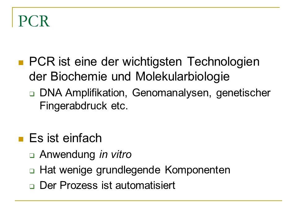 PCR PCR ist eine der wichtigsten Technologien der Biochemie und Molekularbiologie DNA Amplifikation, Genomanalysen, genetischer Fingerabdruck etc. Es