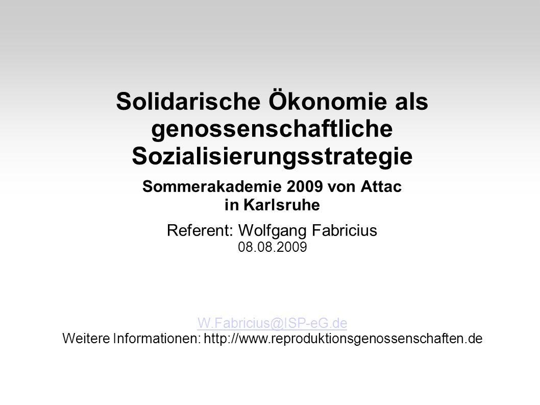 Solidarische Ökonomie als genossenschaftliche Sozialisierungsstrategie Sommerakademie 2009 von Attac in Karlsruhe Referent: Wolfgang Fabricius 08.08.2