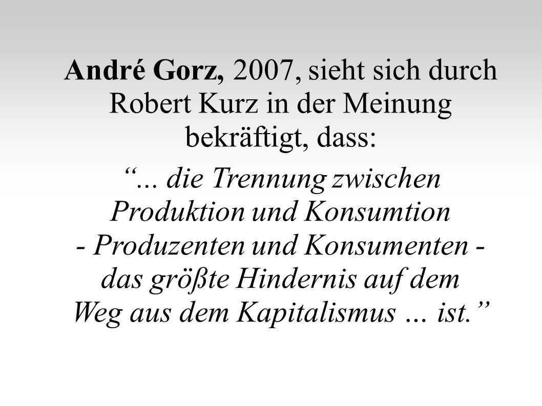 André Gorz, 2007, sieht sich durch Robert Kurz in der Meinung bekräftigt, dass:... die Trennung zwischen Produktion und Konsumtion - Produzenten und K