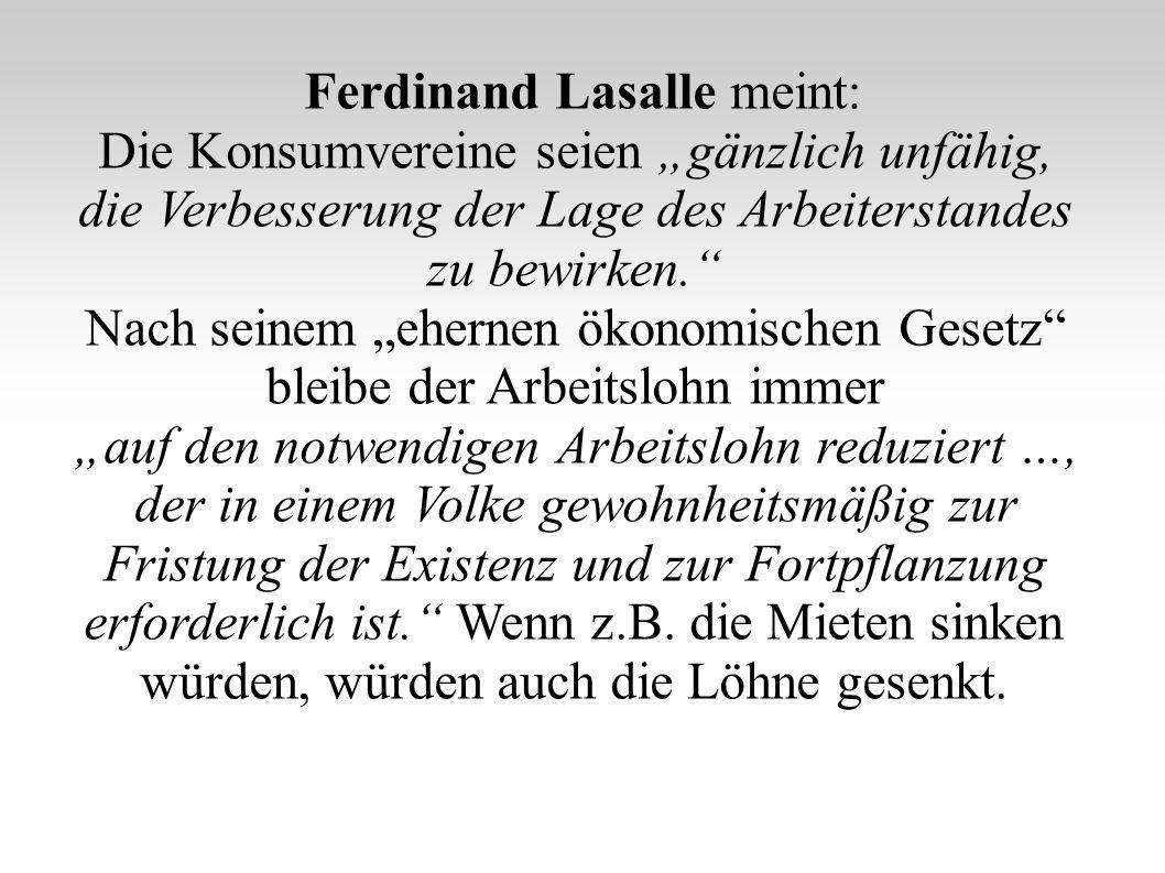 Ferdinand Lasalle meint: Die Konsumvereine seien gänzlich unfähig, die Verbesserung der Lage des Arbeiterstandes zu bewirken. Nach seinem ehernen ökon