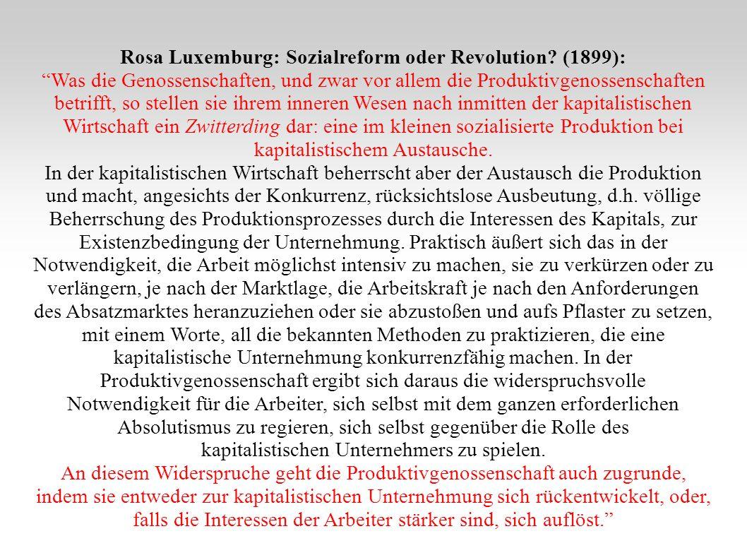 Rosa Luxemburg: Sozialreform oder Revolution? (1899): Was die Genossenschaften, und zwar vor allem die Produktivgenossenschaften betrifft, so stellen