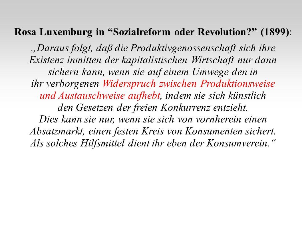 Rosa Luxemburg in Sozialreform oder Revolution? (1899): Daraus folgt, daß die Produktivgenossenschaft sich ihre Existenz inmitten der kapitalistischen