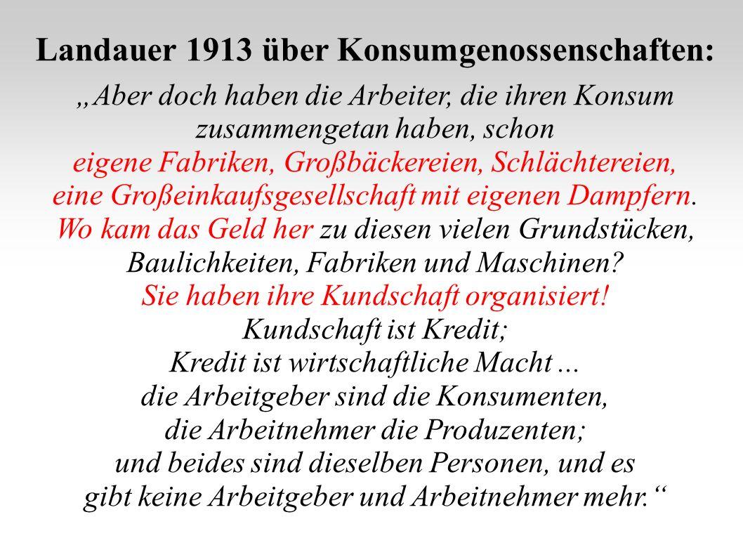 Landauer 1913 über Konsumgenossenschaften: Aber doch haben die Arbeiter, die ihren Konsum zusammengetan haben, schon eigene Fabriken, Großbäckereien,