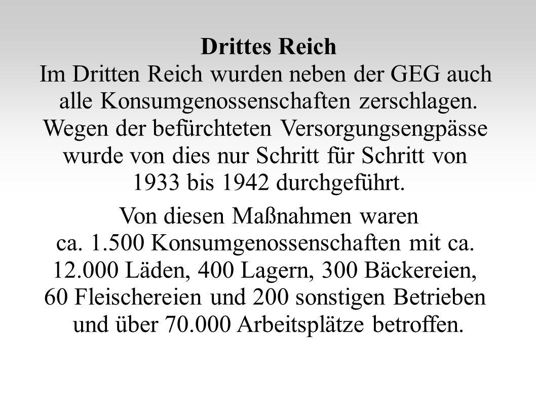 Drittes Reich Im Dritten Reich wurden neben der GEG auch alle Konsumgenossenschaften zerschlagen. Wegen der befürchteten Versorgungsengpässe wurde von