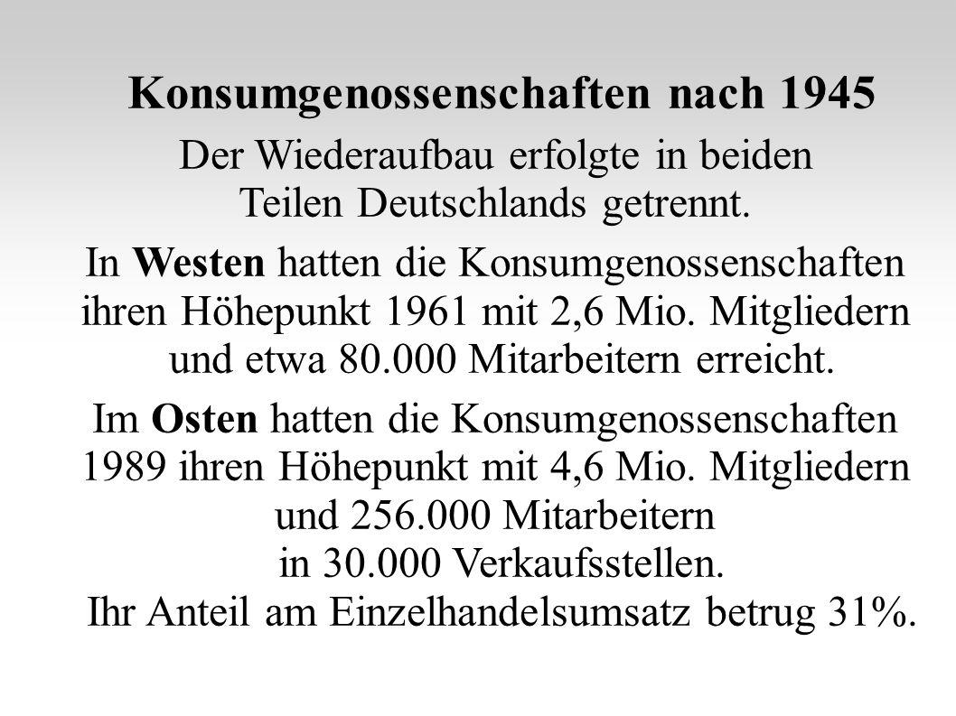 Konsumgenossenschaften nach 1945 Der Wiederaufbau erfolgte in beiden Teilen Deutschlands getrennt. In Westen hatten die Konsumgenossenschaften ihren H