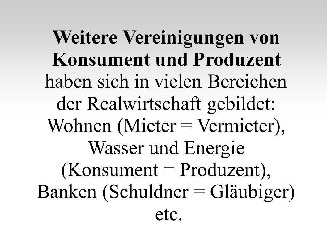 Weitere Vereinigungen von Konsument und Produzent haben sich in vielen Bereichen der Realwirtschaft gebildet: Wohnen (Mieter = Vermieter), Wasser und