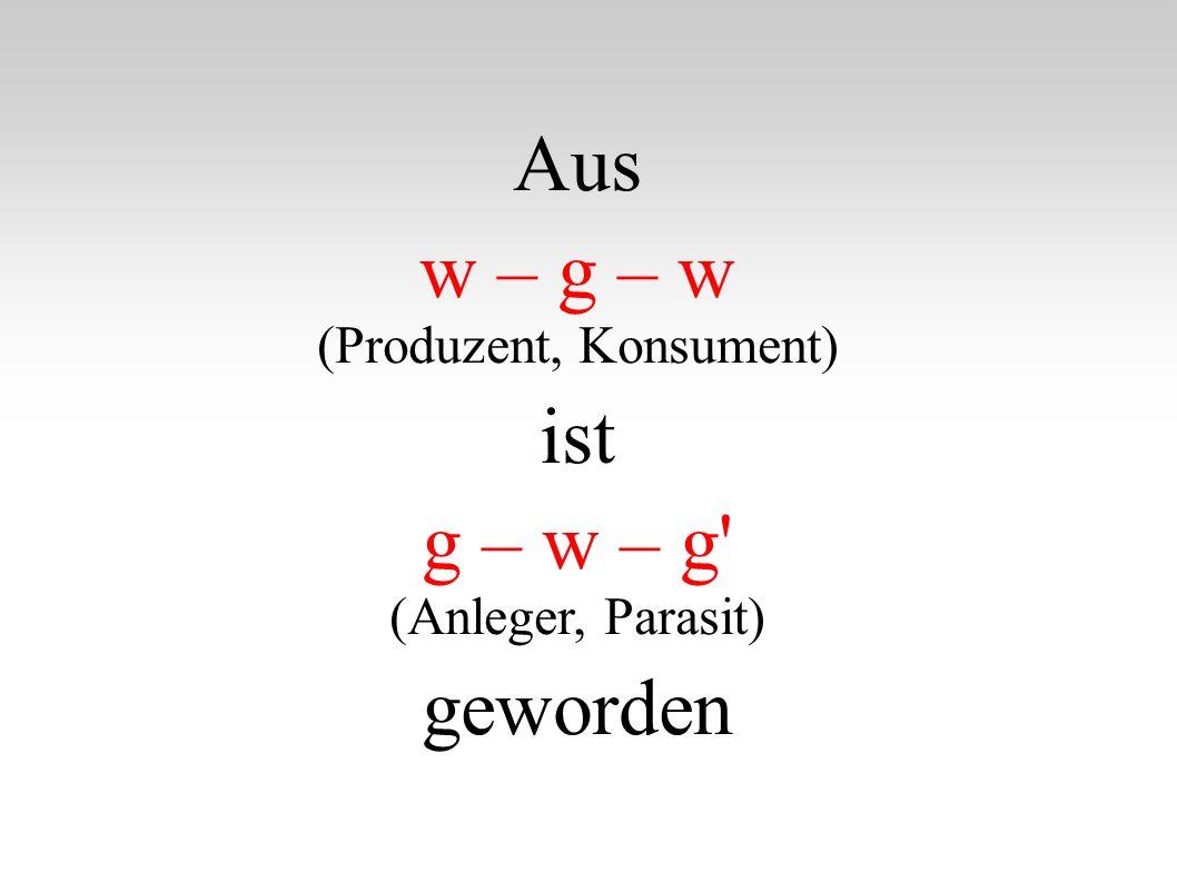 Aus w – g – w (Produzent, Konsument) ist g – w – g' (Anleger, Parasit) geworden