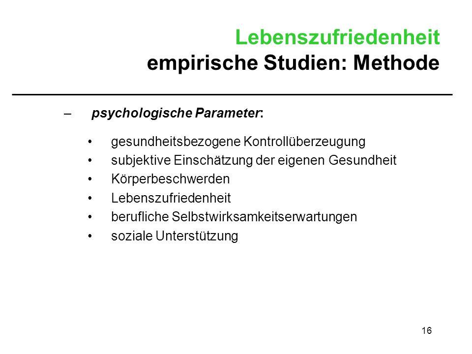 16 Lebenszufriedenheit empirische Studien: Methode –psychologische Parameter: gesundheitsbezogene Kontrollüberzeugung subjektive Einschätzung der eige