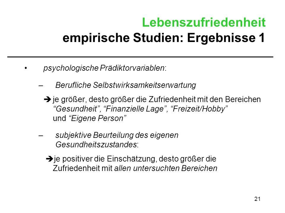 21 Lebenszufriedenheit empirische Studien: Ergebnisse 1 psychologische Prädiktorvariablen: –Berufliche Selbstwirksamkeitserwartung je größer, desto gr