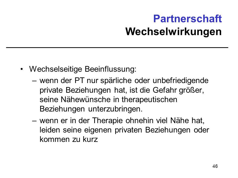46 Partnerschaft Wechselwirkungen Wechselseitige Beeinflussung: –wenn der PT nur spärliche oder unbefriedigende private Beziehungen hat, ist die Gefah