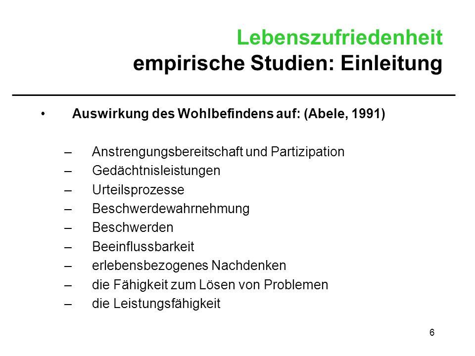6 Lebenszufriedenheit empirische Studien: Einleitung Auswirkung des Wohlbefindens auf: (Abele, 1991) –Anstrengungsbereitschaft und Partizipation –Gedä