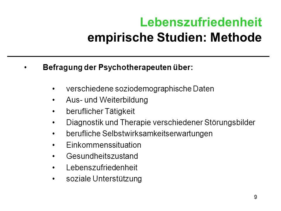 9 Lebenszufriedenheit empirische Studien: Methode Befragung der Psychotherapeuten über: verschiedene soziodemographische Daten Aus- und Weiterbildung