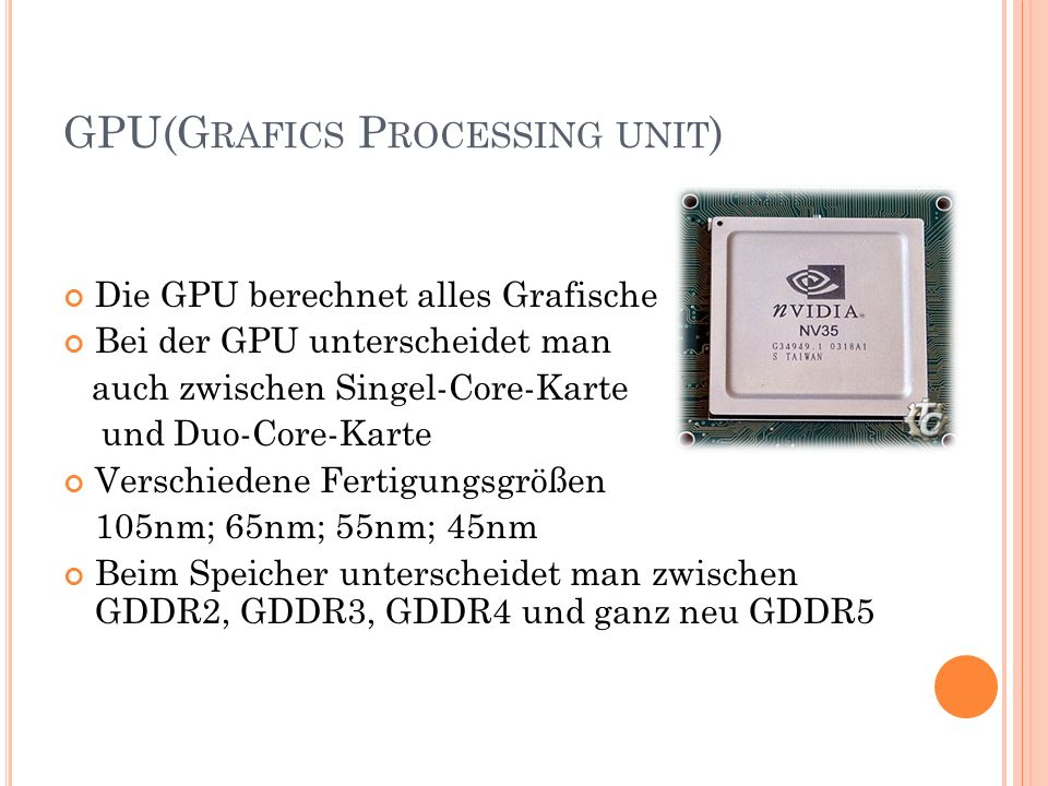 GPU(G RAFICS P ROCESSING UNIT ) Die GPU berechnet alles Grafische Bei der GPU unterscheidet man auch zwischen Singel-Core-Karte und Duo-Core-Karte Ver
