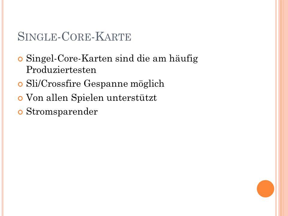 S INGLE -C ORE -K ARTE Singel-Core-Karten sind die am häufig Produziertesten Sli/Crossfire Gespanne möglich Von allen Spielen unterstützt Stromsparend