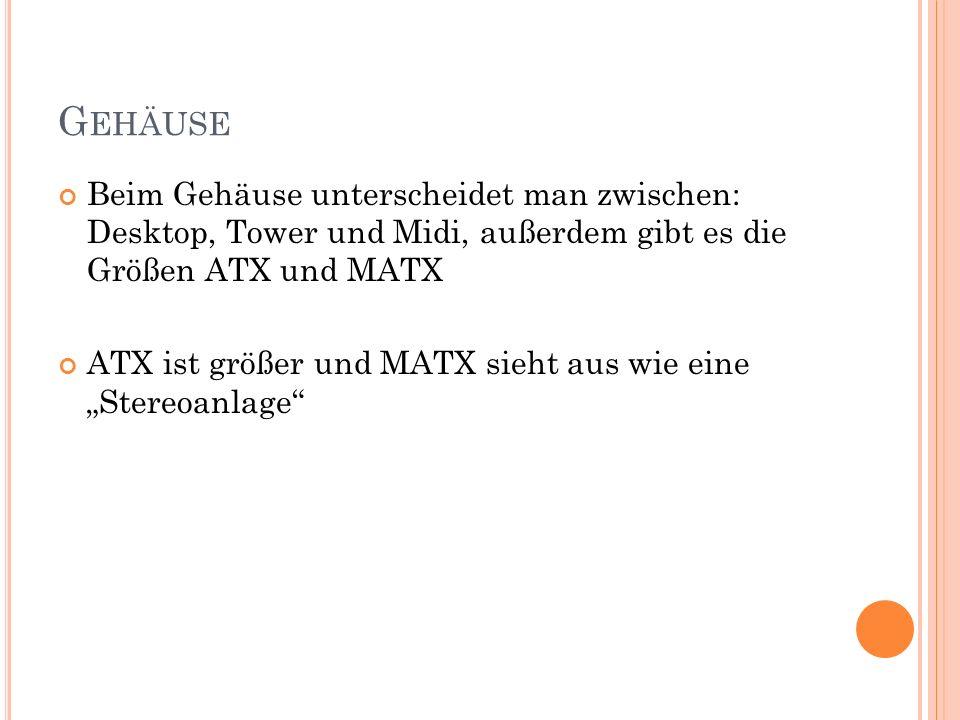 G EHÄUSE Beim Gehäuse unterscheidet man zwischen: Desktop, Tower und Midi, außerdem gibt es die Größen ATX und MATX ATX ist größer und MATX sieht aus