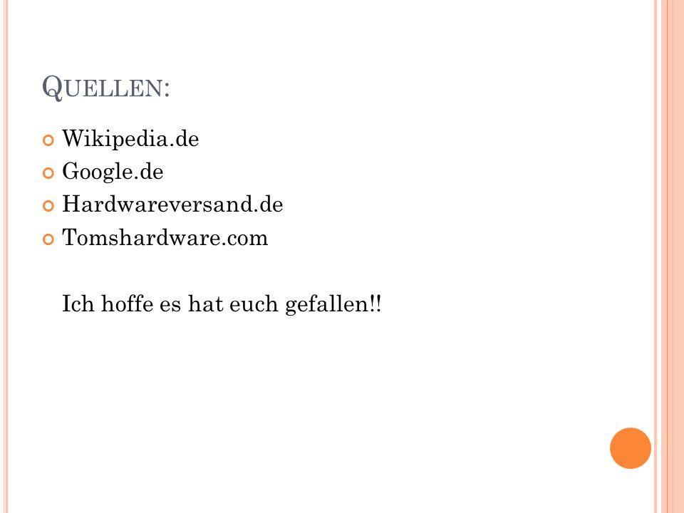 Q UELLEN : Wikipedia.de Google.de Hardwareversand.de Tomshardware.com Ich hoffe es hat euch gefallen!!