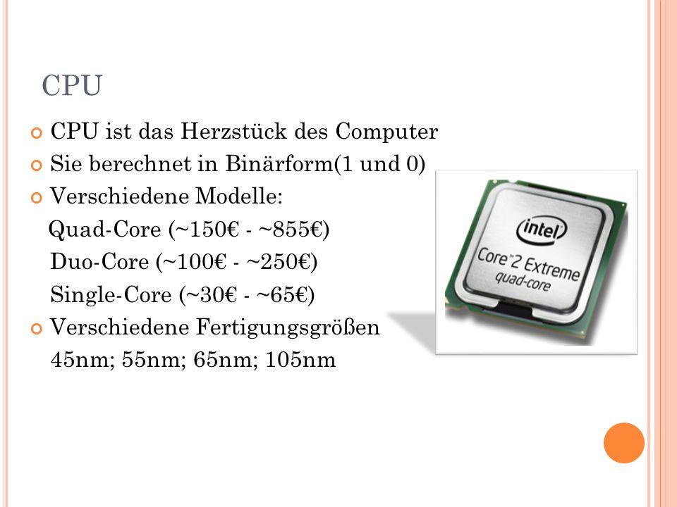 CPU CPU ist das Herzstück des Computer Sie berechnet in Binärform(1 und 0) Verschiedene Modelle: Quad-Core (~150 - ~855) Duo-Core (~100 - ~250) Single