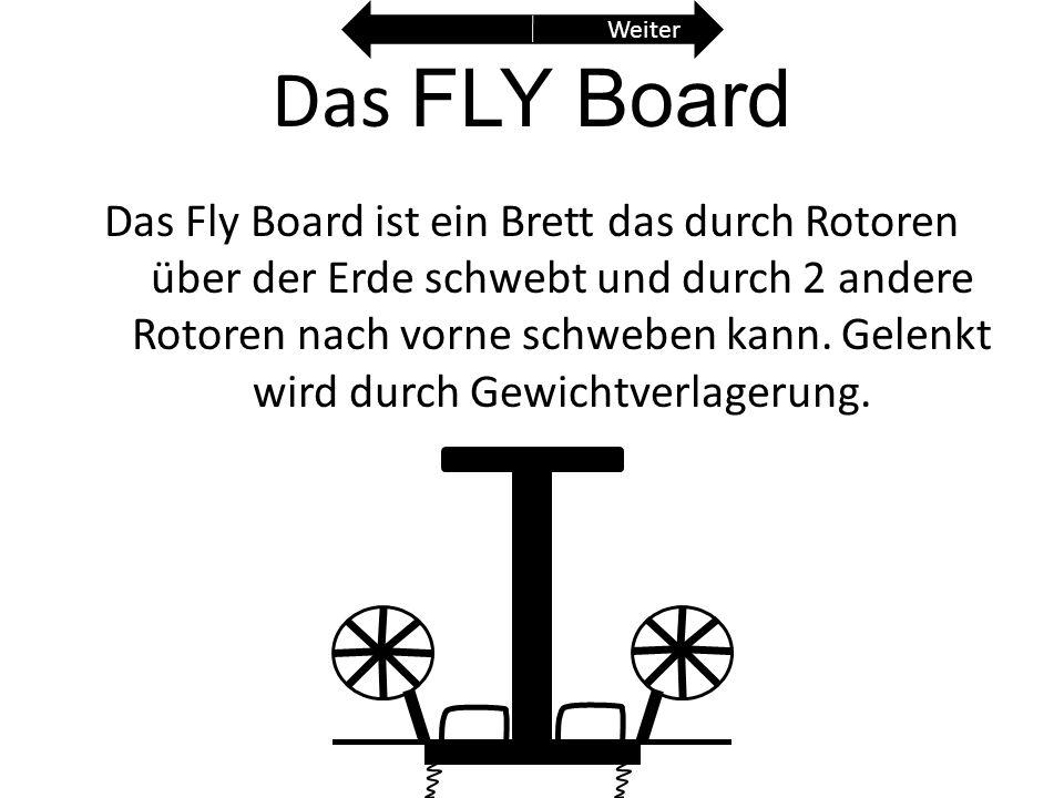 Das FLY Board Das Fly Board ist ein Brett das durch Rotoren über der Erde schwebt und durch 2 andere Rotoren nach vorne schweben kann. Gelenkt wird du