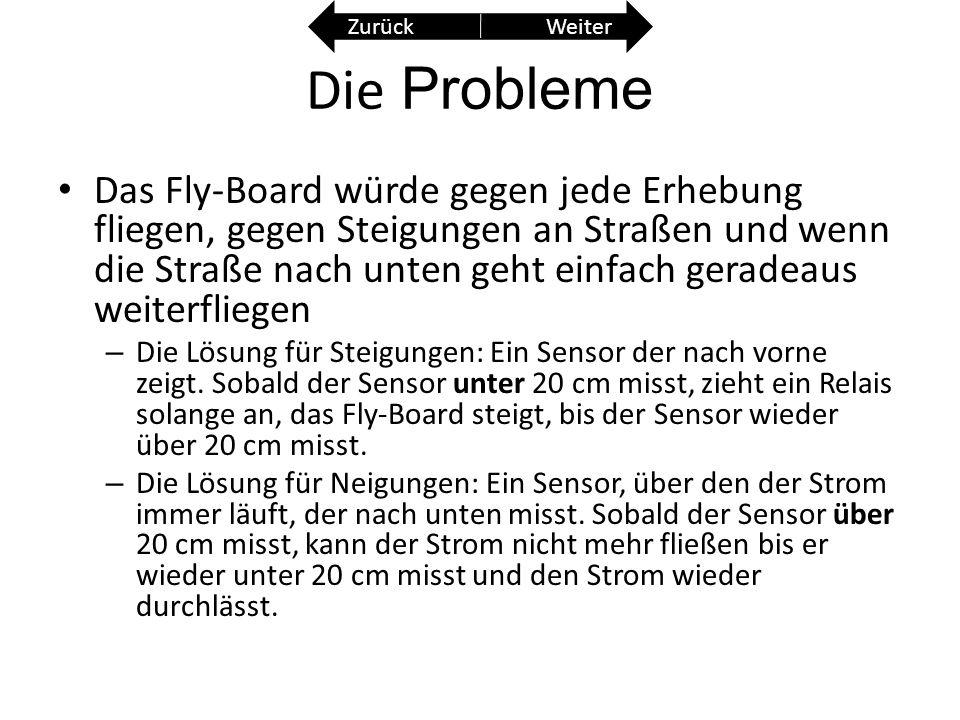 Die Probleme Das Fly-Board würde gegen jede Erhebung fliegen, gegen Steigungen an Straßen und wenn die Straße nach unten geht einfach geradeaus weiterfliegen – Die Lösung für Steigungen: Ein Sensor der nach vorne zeigt.