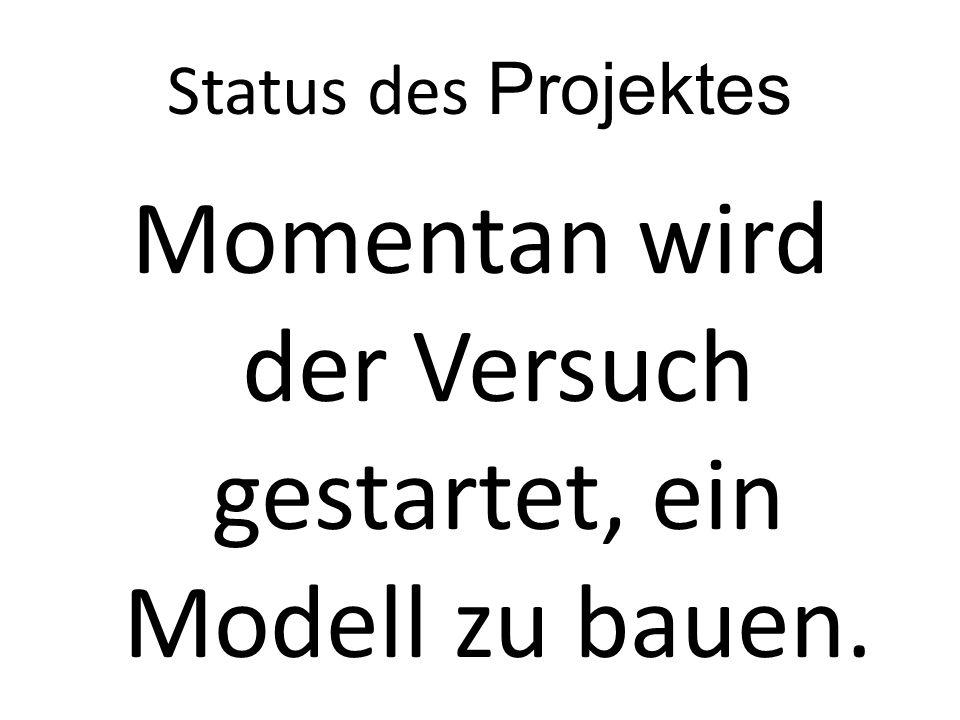 Status des Projektes Momentan wird der Versuch gestartet, ein Modell zu bauen.