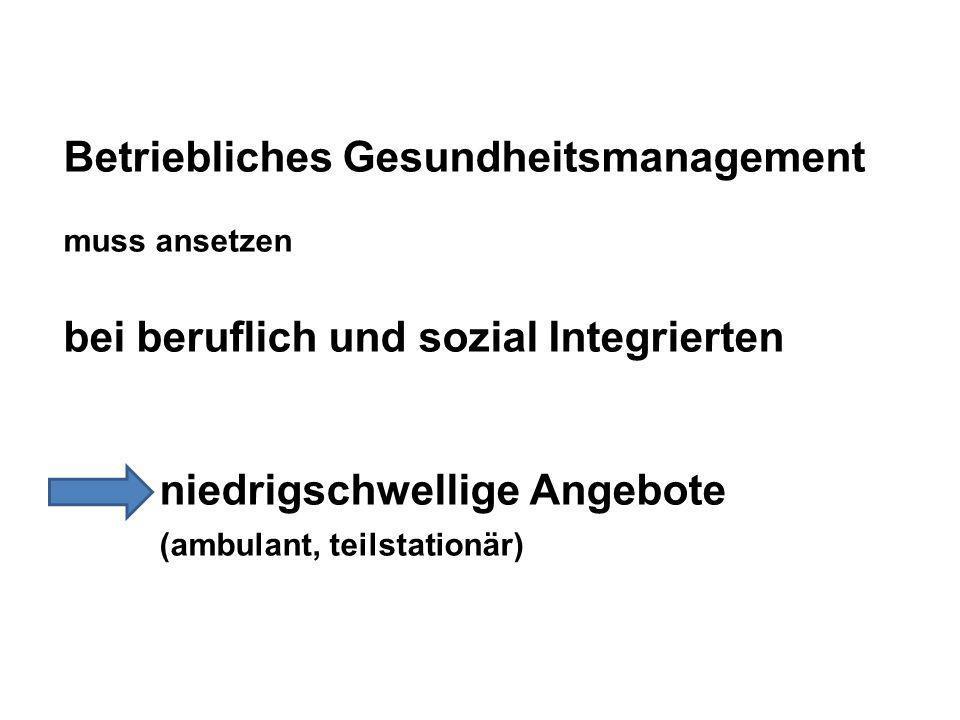 Betriebliches Gesundheitsmanagement muss ansetzen bei beruflich und sozial Integrierten niedrigschwellige Angebote (ambulant, teilstationär)
