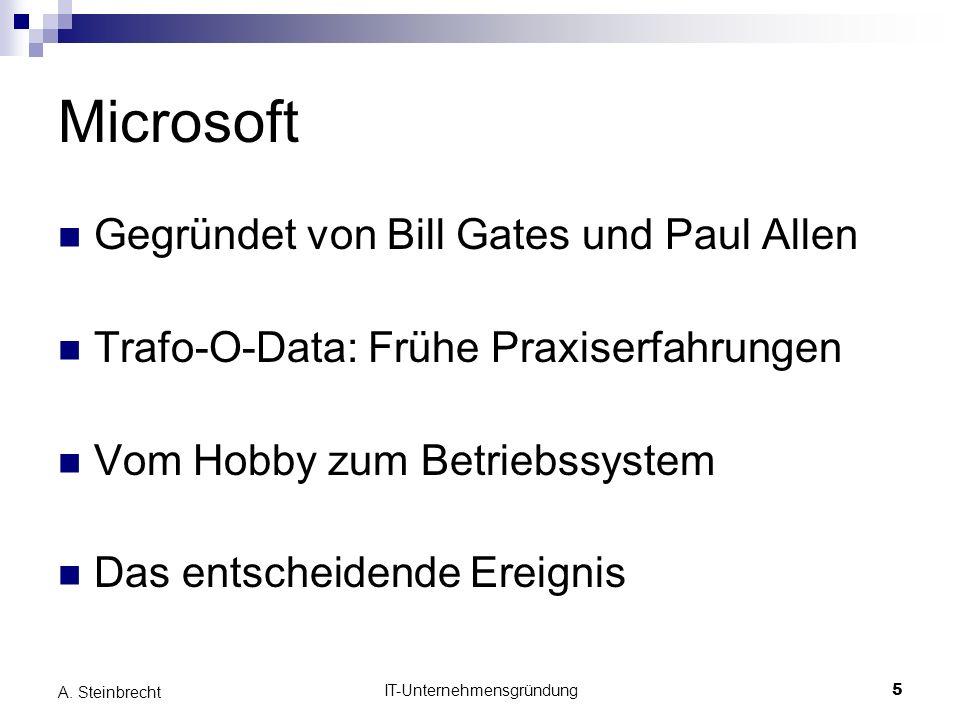 IT-Unternehmensgründung5 A. Steinbrecht Microsoft Gegründet von Bill Gates und Paul Allen Trafo-O-Data: Frühe Praxiserfahrungen Vom Hobby zum Betriebs