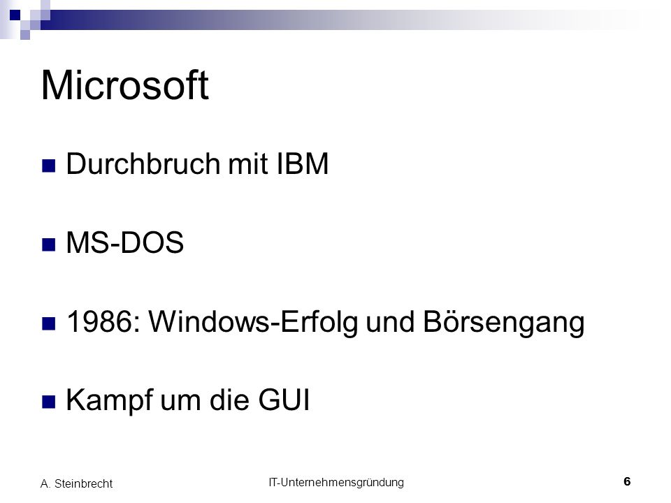 IT-Unternehmensgründung6 A. Steinbrecht Microsoft Durchbruch mit IBM MS-DOS 1986: Windows-Erfolg und Börsengang Kampf um die GUI