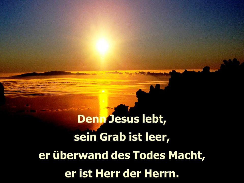 Denn Jesus lebt, sein Grab ist leer, er überwand des Todes Macht, er ist Herr der Herrn.